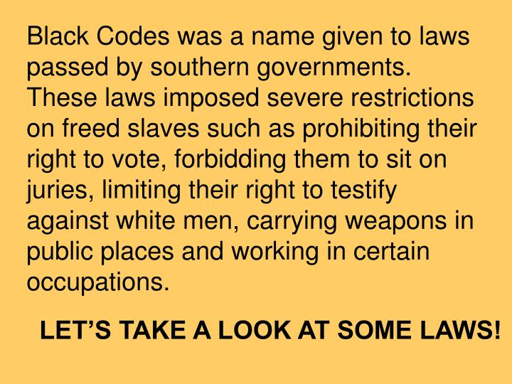 Black Codes was a name given to laws passed by southern governments. These laws imposed severe restrictions on freed slaves such as prohibiting their right to vote, forbidding them to sit on juries, limiting their right to testify against white men, carrying weapons in public places and working in certain occupations.