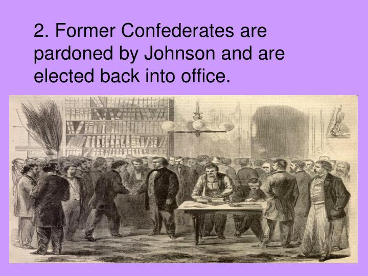 2. Former Confederates are pardoned by Johnson and are elected back into office.