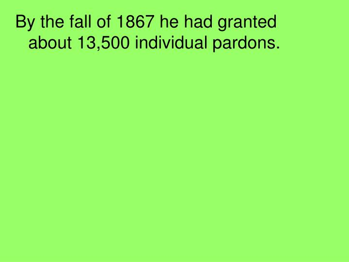 By the fall of 1867 he had granted about 13,500 individual pardons.