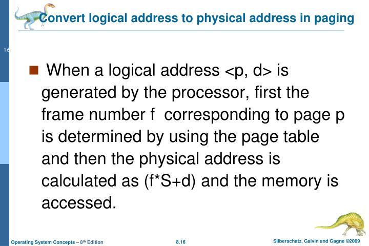 When a logical address <p, d> is generated by the processor, first the frame number f  corresponding to page p is determined by using the page table and then the physical address is calculated as (f*S+d) and the memory is accessed.