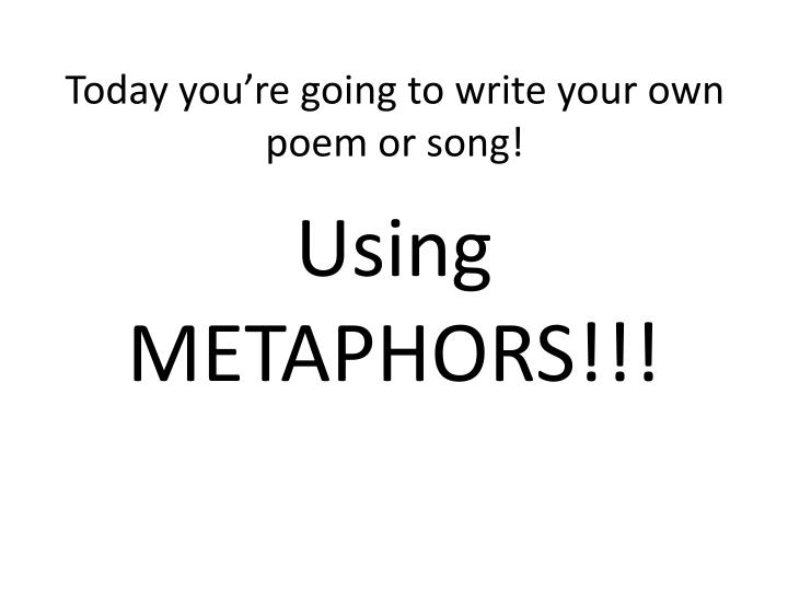 Today you're going to write your own poem or song!