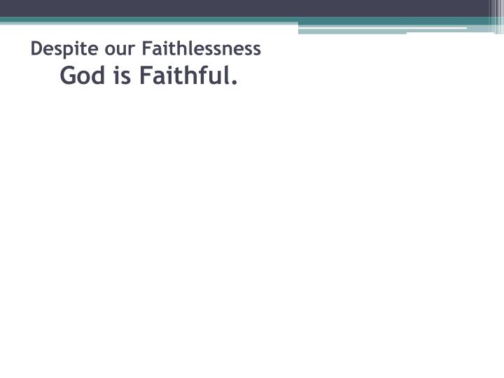 Despite our faithlessness god is faithful