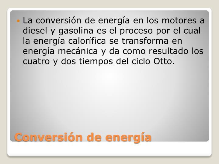 La conversión de energía en los motores a diesel y gasolina es el proceso por el cual la energía calorífica se transforma en energía mecánica y da como resultado los cuatro y dos tiempos del ciclo Otto.