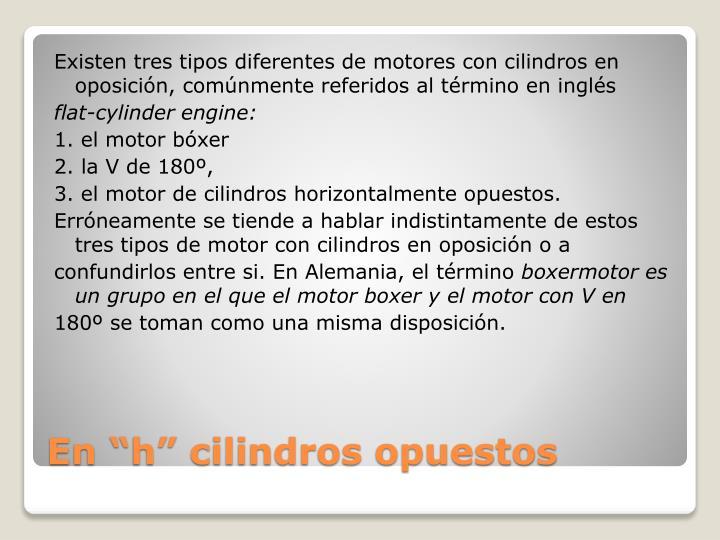 Existen tres tipos diferentes de motores con cilindros en oposición, comúnmente referidos al término en inglés