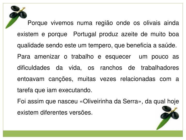 Porque vivemos numa região onde os olivais ainda existem e porque  Portugal produz azeite de muito boa qualidade sendo este um tempero, que beneficia a saúde.