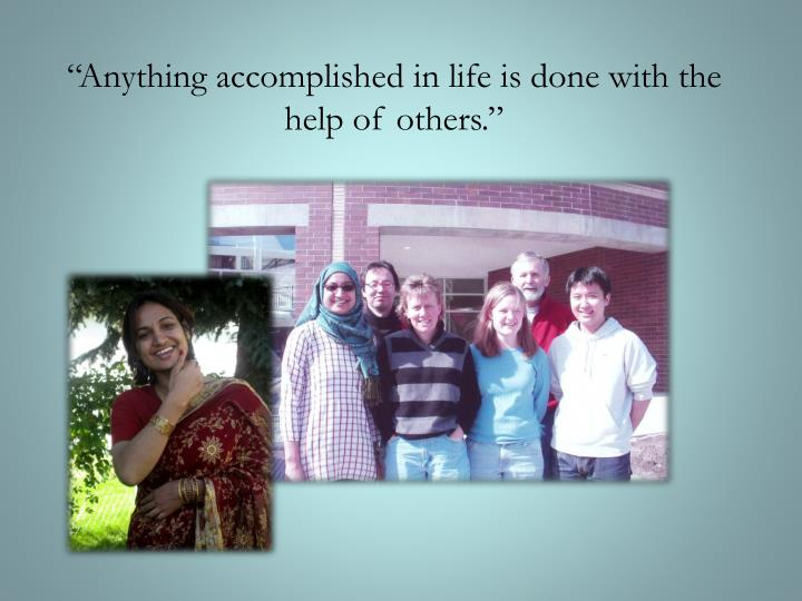 """Anything accomplished in life is done with the help of others."""