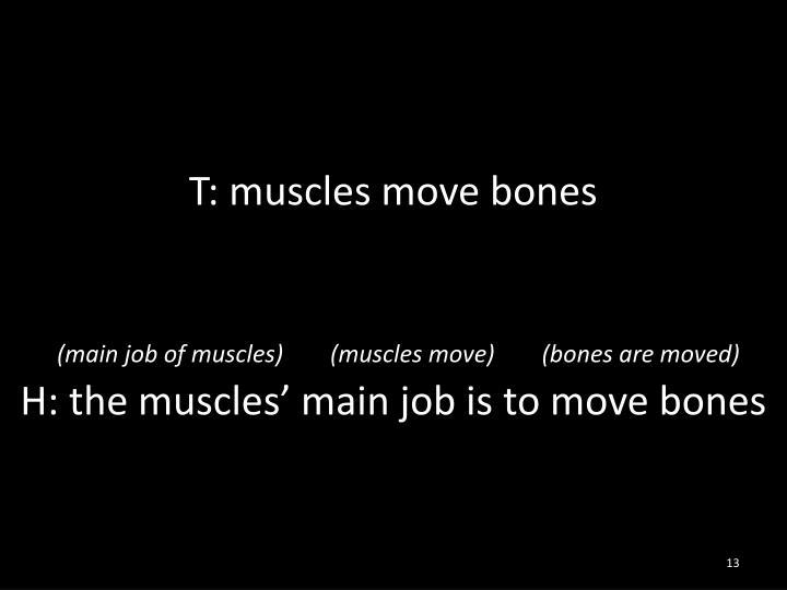 T: muscles move bones