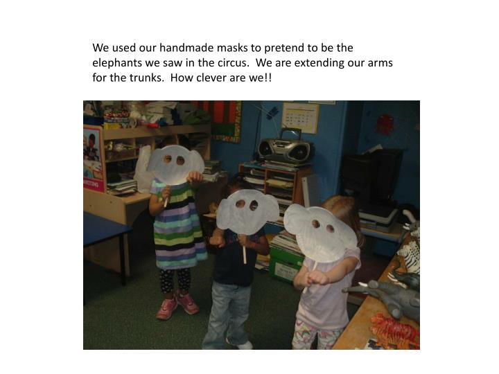 We used our handmade masks to pretend to be the elephants we saw in the circus.  We are extending our arms for the trunks.  How clever are we!!