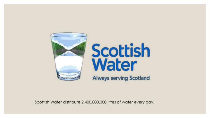 Scottish Water distribute 2,400,000,000 litres of water every day.
