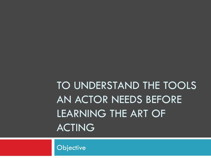 To understand the tools an actor needs before learning the art of acting
