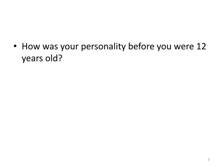 How was your personality before you were 12 years old?