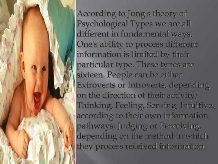 According to Jung's theory of Psychological Types we are all different in fundamental ways. One's ability to process different information is limited by their particular type. These types are sixteen. People can be either Extroverts or Introverts, depending on the direction of their activity; Thinking, Feeling, Sensing, Intuitive, according to their own information pathways; Judging or Perceiving, depending on the method in which they process received information.