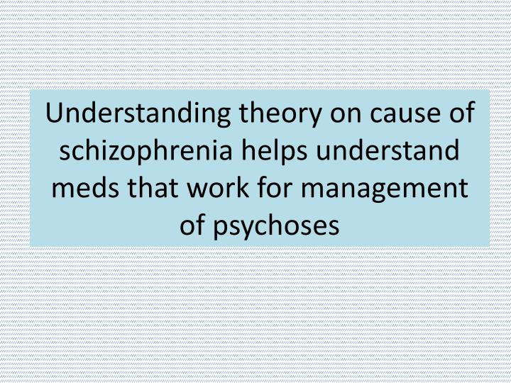 Understanding theory on cause of schizophrenia helps understand meds that work for management of psychoses