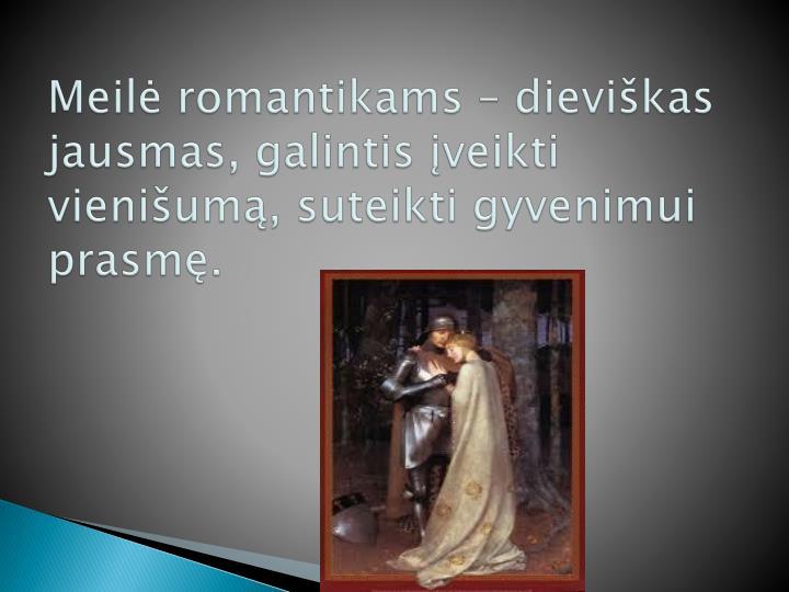 Meilė romantikams – dieviškas jausmas, galintis įveikti vienišumą, suteikti gyvenimui prasmę.