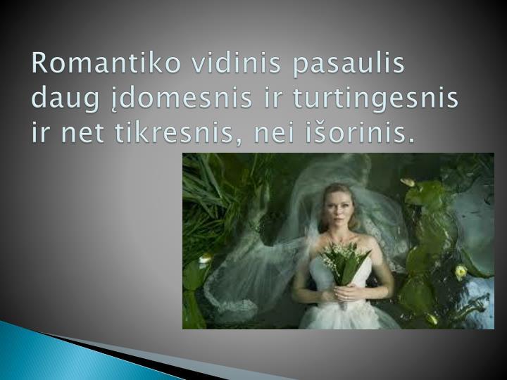 Romantiko vidinis pasaulis daug įdomesnis ir turtingesnis ir net tikresnis, nei išorinis.