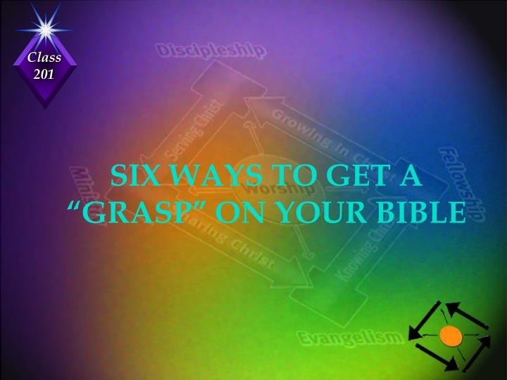 "SIX WAYS TO GET A ""GRASP"" ON YOUR BIBLE"