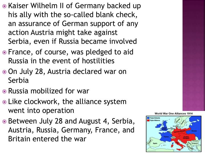 Kaiser Wilhelm II of Germany backed up his ally with the so-called blank check, an assurance of German support of any action Austria might take against Serbia, even if Russia became involved