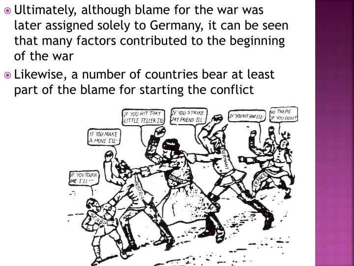 Ultimately, although blame for the war was later assigned solely to Germany, it can be seen that many factors contributed to the beginning of the war