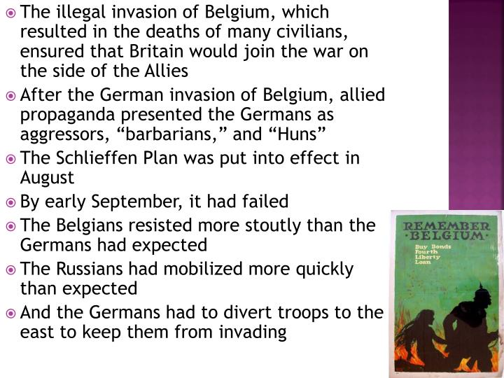 The illegal invasion of Belgium, which resulted in the deaths of many civilians, ensured that Britain would join the war on the side of the Allies