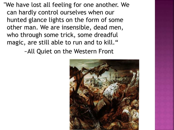 """""""We have lost all feeling for one another. We can hardly control ourselves when our hunted glance lights on the form of some other man. We are insensible, dead men, who through some trick, some dreadful magic, are still able to run and to kill."""""""
