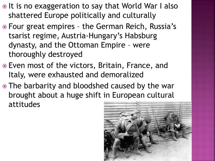It is no exaggeration to say that World War I also shattered Europe politically and culturally