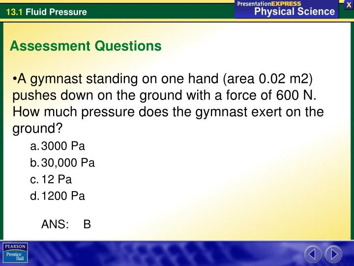 A gymnast standing on one hand (area 0.02 m2) pushes down on the ground with a force of 600 N. How much pressure does the gymnast exert on the ground?