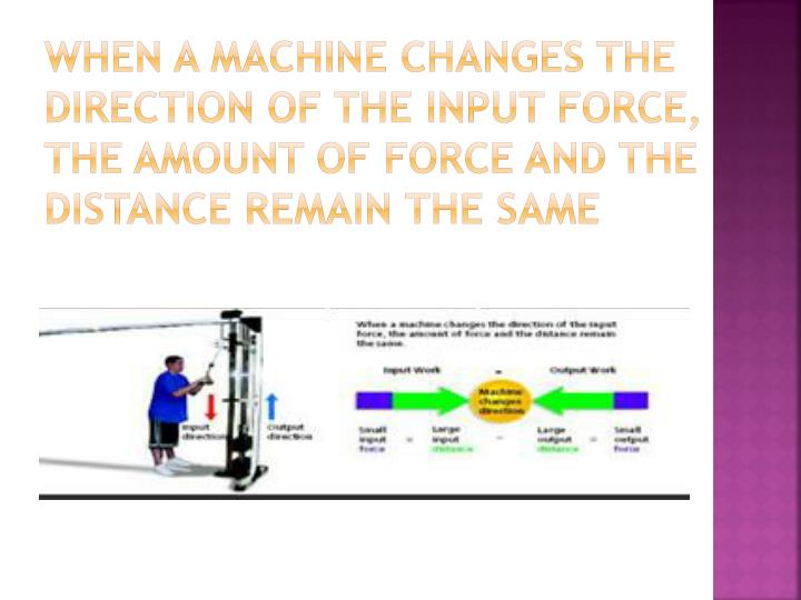 When a machine changes the direction of the input force, the amount of force and the distance remain the same