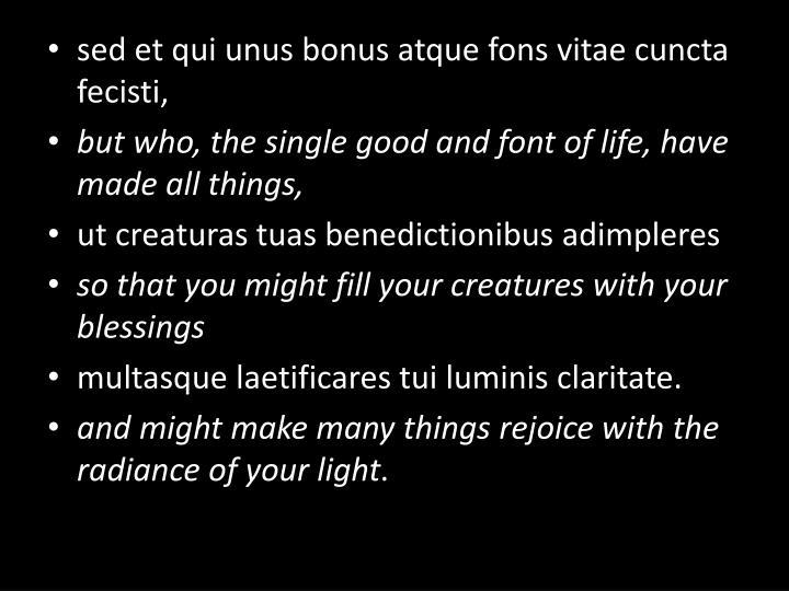 sed et qui unus bonus atque fons vitae cuncta fecisti,