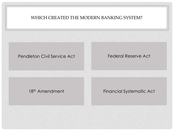 Which created the modern banking system?
