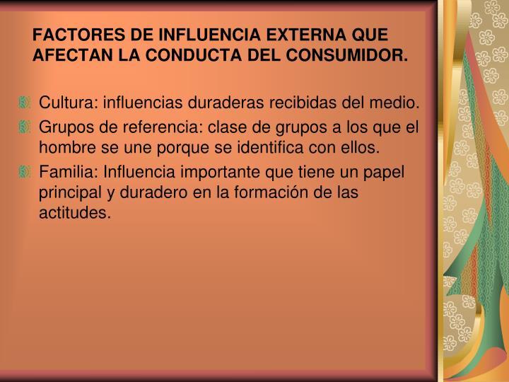 FACTORES DE INFLUENCIA EXTERNA QUE AFECTAN LA CONDUCTA DEL CONSUMIDOR.