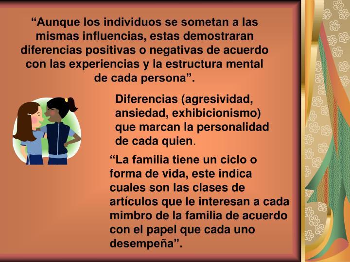 """""""Aunque los individuos se sometan a las mismas influencias, estas demostraran diferencias positivas o negativas de acuerdo con las experiencias y la estructura mental de cada persona""""."""
