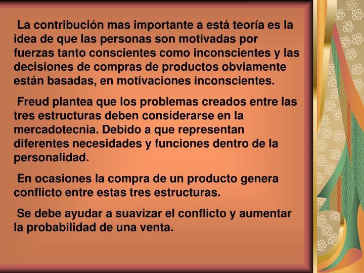 La contribución mas importante a está teoría es la idea de que las personas son motivadas por fuerzas tanto conscientes como inconscientes y las decisiones de compras de productos obviamente están basadas, en motivaciones inconscientes.