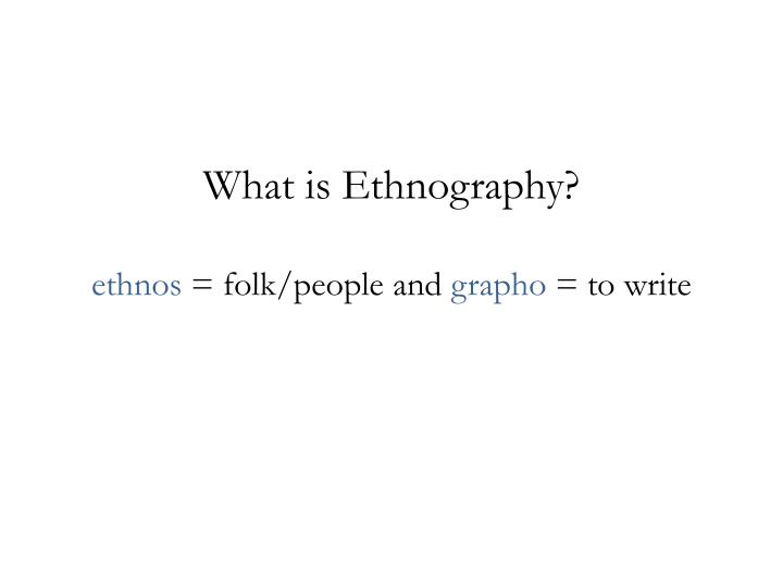 What is ethnography ethnos folk people and grapho to write