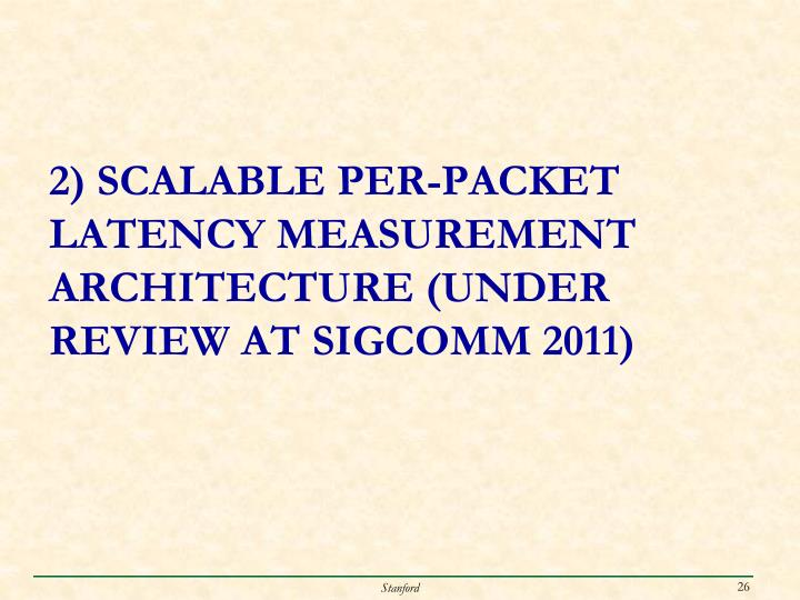2) Scalable PER-PACKET LATENCY MEASUREMENT ARCHITECTURE (Under REVIEW at SIGCOMM 2011)