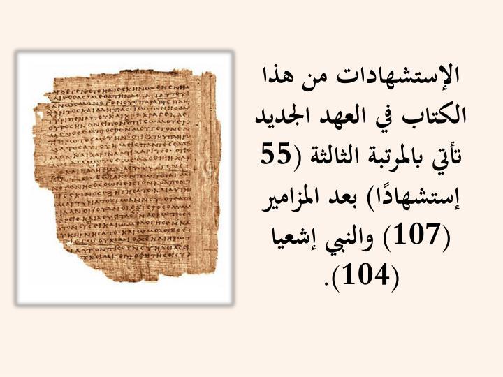 الإستشهادات من هذا الكتاب في العهد الجديد تأتي بالمرتبة الثالثة (55 إستشهادًا) بعد المزامير (107) والنبي إشعيا (104).