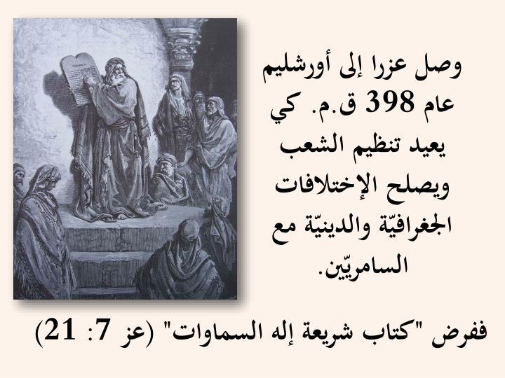 وصل عزرا إلى أورشليم عام 398 ق.م. كي يعيد تنظيم الشعب ويصلح الإختلافات الجغرافيّة والدينيّة مع السامريّين.