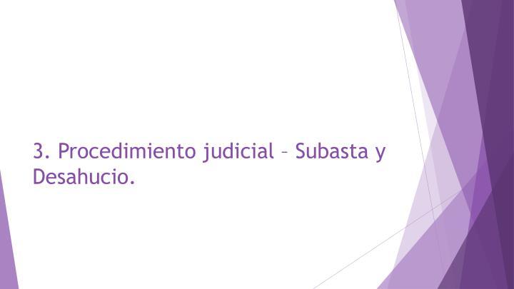 3. Procedimiento judicial – Subasta y Desahucio.