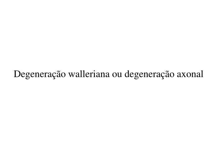 Degeneração walleriana ou degeneração axonal