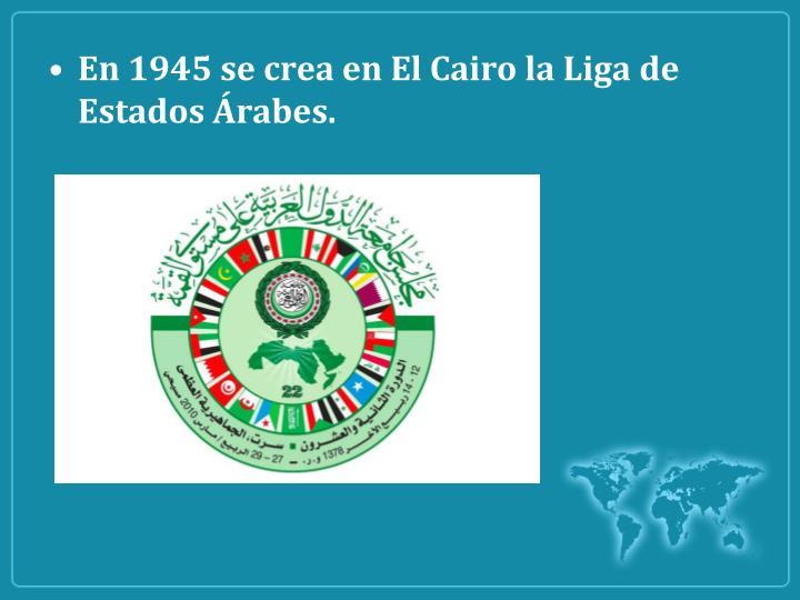 En 1945 se crea en El Cairo la Liga de Estados Árabes.
