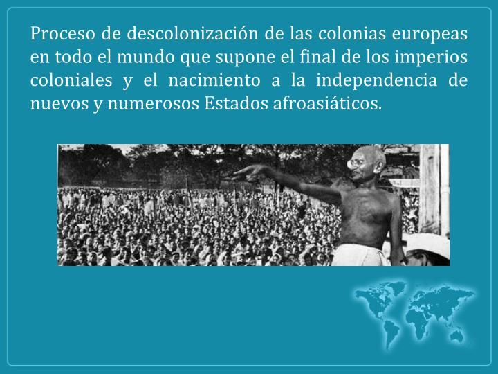 Proceso de descolonización de las colonias europeas en todo el mundo que supone el final de los imperios coloniales y el