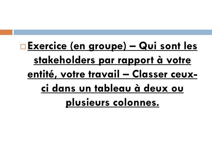 Exercice (en groupe) – Qui sont les stakeholders par rapport à votre entité, votre travail – Classer ceux-ci dans un tableau à deux ou plusieurs colonnes.