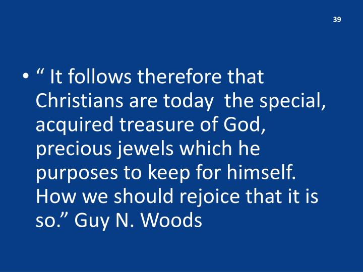 """ It follows therefore that Christians are today  the special, acquired treasure of God, precious jewels which he purposes to keep for himself.  How we should rejoice that it is so."" Guy N. Woods"