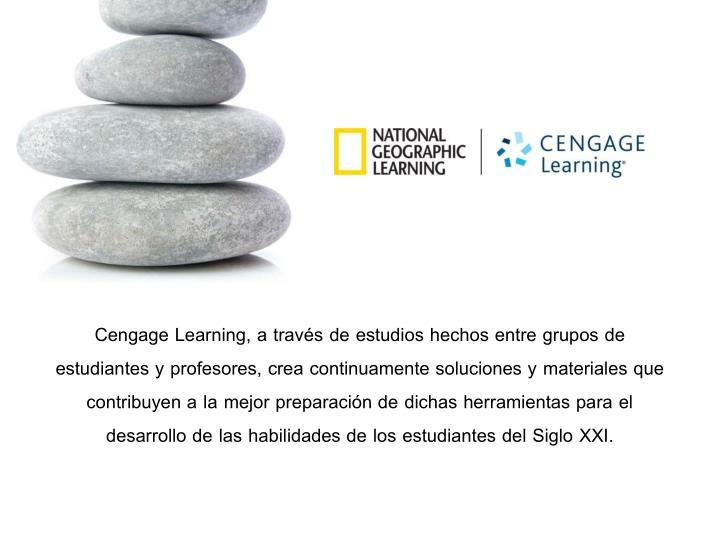 Cengage Learning, a través de estudios hechos entre grupos de estudiantes y profesores, crea continuamente soluciones y materiales que contribuyen a la mejor preparación de dichas herramientas para el desarrollo de las habilidades de los estudiantes del Siglo XXI.