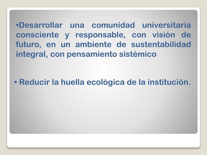 Desarrollar una comunidad universitaria consciente y responsable, con visión de futuro, en un ambiente de sustentabilidad integral, con pensamiento sistémico