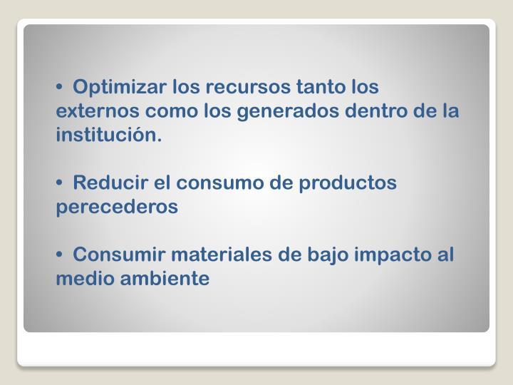 Optimizar los recursos tanto los externos como los generados dentro de la institución.