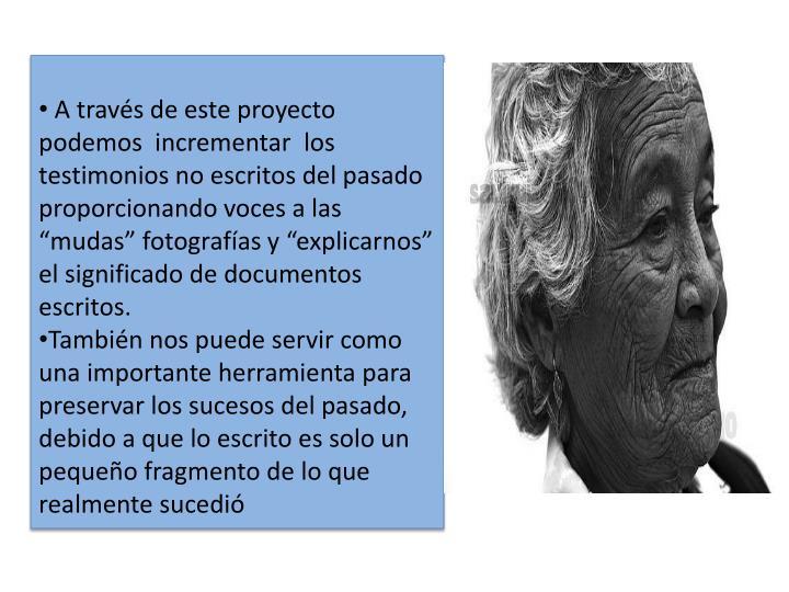 """A través de este proyecto podemos  incrementar  los testimonios no escritos del pasado proporcionando voces a las """"mudas"""" fotografías y """"explicarnos"""" el significado de documentos escritos."""