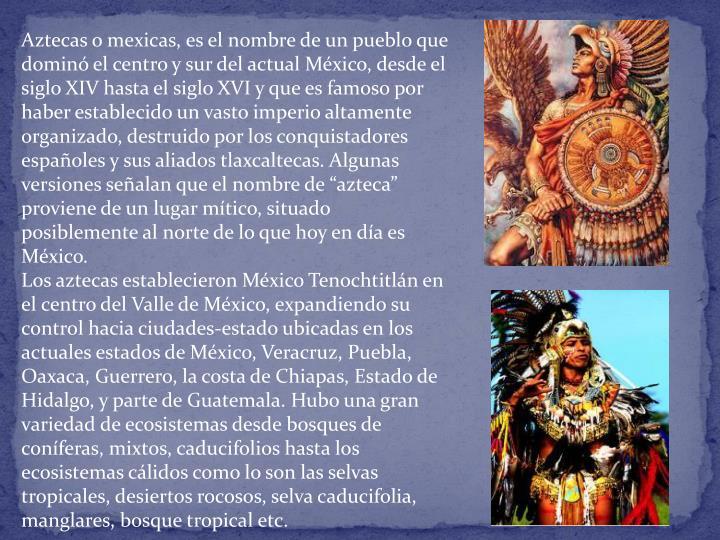 """Aztecas o mexicas, es el nombre de un pueblo que dominó el centro y sur del actual México, desde el siglo XIV hasta el siglo XVI y que es famoso por haber establecido un vasto imperio altamente organizado, destruido por los conquistadores españoles y sus aliados tlaxcaltecas. Algunas versiones señalan que el nombre de """"azteca"""" proviene de un lugar mítico, situado posiblemente al norte de lo que hoy en día es México."""