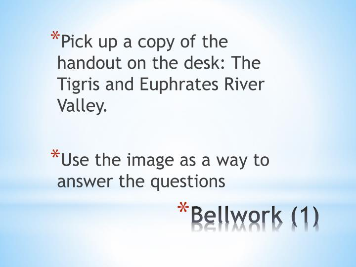 Pick up a copy of the handout on the desk: The Tigris and Euphrates River Valley.