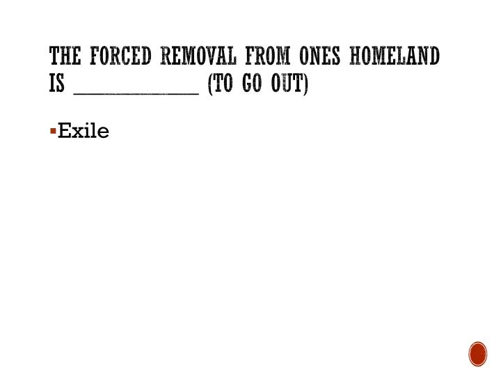 The forced removal from ones homeland is __________ (to go out)