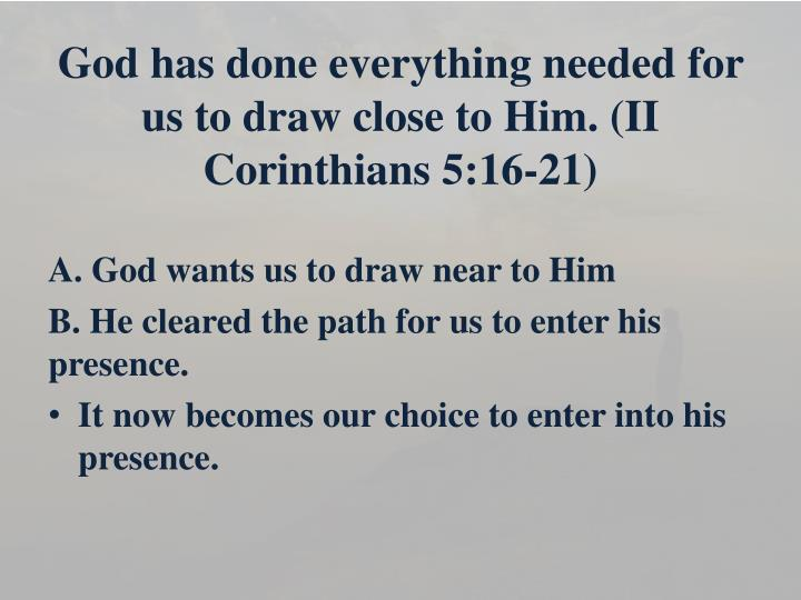 God has done everything needed for us to draw close to Him. (II Corinthians 5:16-21)